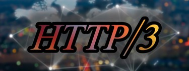 HTTP/3: qué es, de dónde viene, y qué es lo que cambia para buscar un Internet más rápido