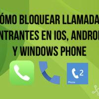 Cómo bloquear llamadas entrantes en iOS, Android y Windows Phone