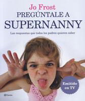 Pregúntale a Supernanny: Las respuestas a todas las preguntas que cualquier padre quiere saber