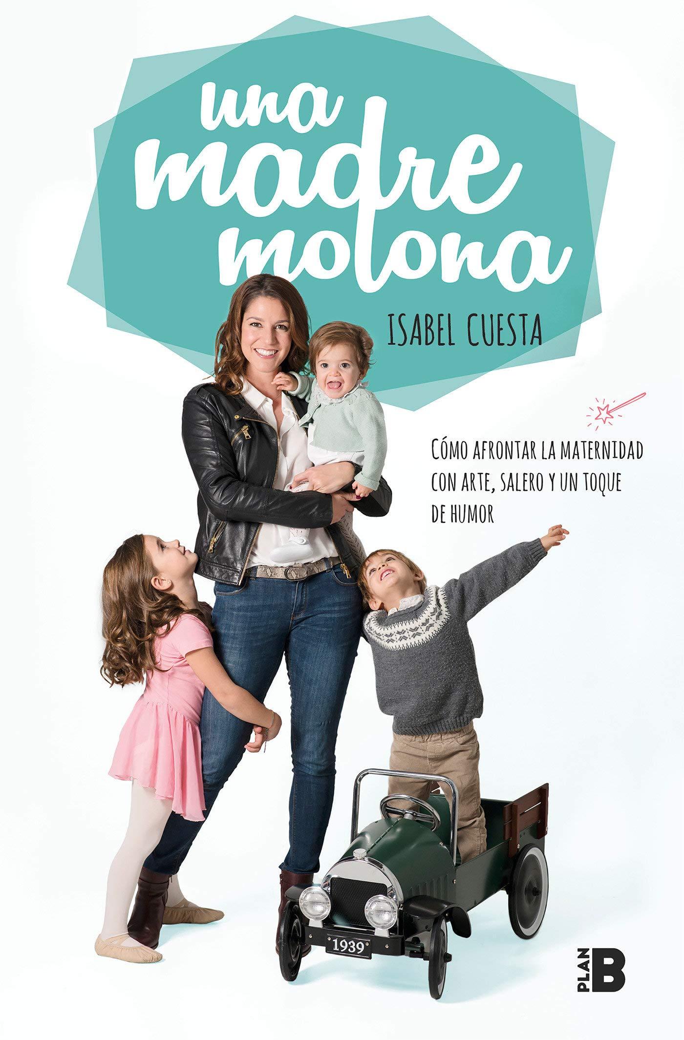 UNA MADRE MOLONA: CÓMO AFRONTAR LA MATERNIDAD CON ARTE, SALERO Y UN TOQUE DE HUMOR (TAPA BLANDA) Autor/Autora Isabel Cuesta  Editorial EDICIONES B