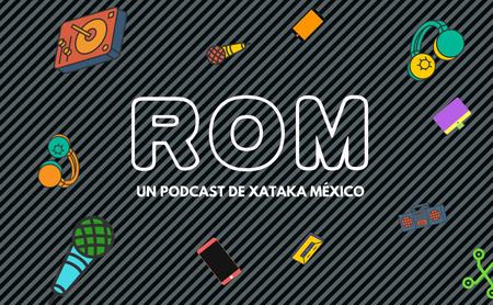 Bienvenidos a ROM, el podcast de Xataka México