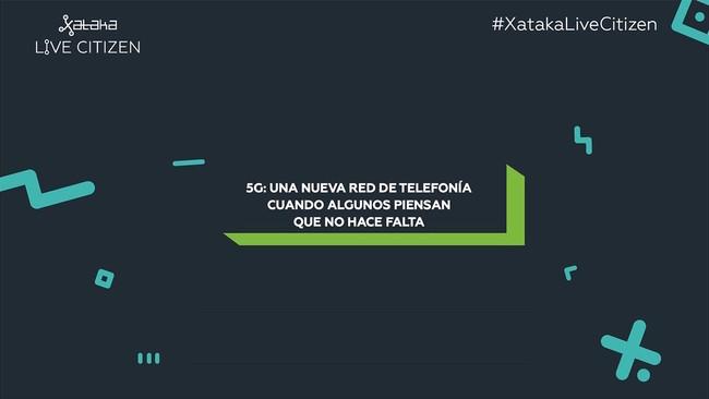 El 5G nos acerca a la red única y otras conclusiones de la mesa redonda sobre 5G de Xataka Live™ Citizen