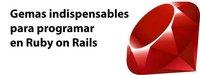 Cinco gemas indispensables para programar aplicaciones con Ruby on Rails