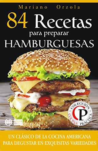 84 RECETAS PARA PREPARAR HAMBURGUESAS: Un clásico de la cocina americana para disfrutar en exquisitas variedades (Colección Cocina Práctica) Edición Kindle