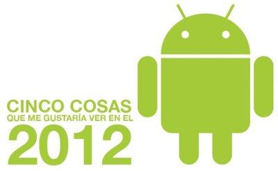 Android en 2012: Cinco cosas que me gustaría ver este año
