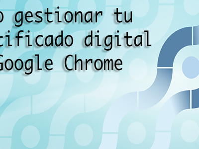 Te enseñamos como importar y en general, operar, con tu certificado digital en Google Chrome en Windows