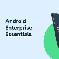 Google lanza 'Android Enterprise Essentials': gestión sencilla de dispositivos para pequeñas empresas