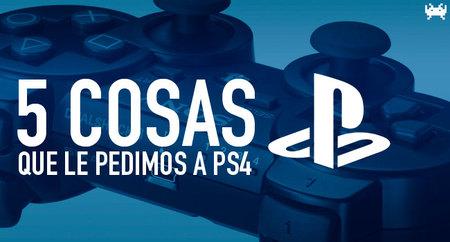 Cinco cosas que le pedimos a PS4