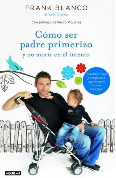 """""""Cómo ser padre primerizo y no morir en el intento"""", un libro de Frank Blanco cargante de humor (que no cargado)"""