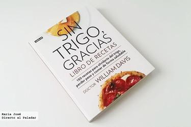 Sin trigo gracias, 150 recetas para olvidarte del trigo, perder peso y comer de forma saludable. Libro de recetas.